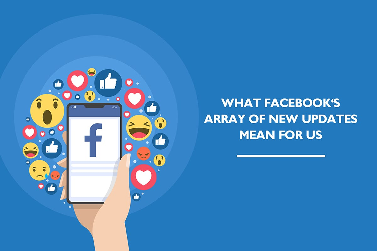 What Facebook's array of new updates mean for us