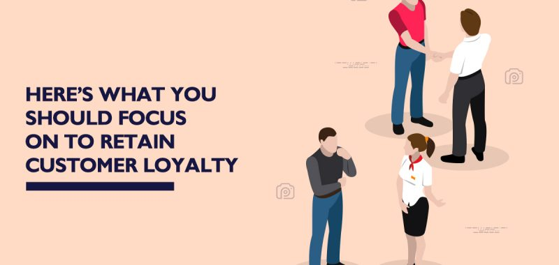Here's what you should focus on to retain customer loyalty