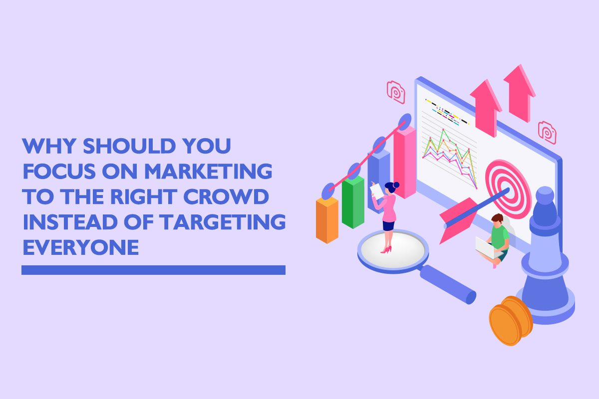 Why should you focus on marketing to the right crowd instead of targeting everyone