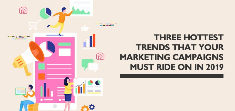 Three hottest trends your marketing campaigns must ride on in 2019