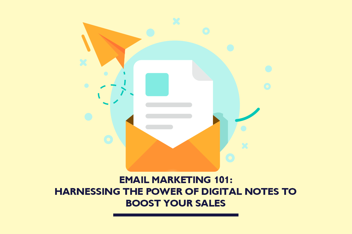 Email marketing 101: Harnessing the power of digital notes to boost your sales