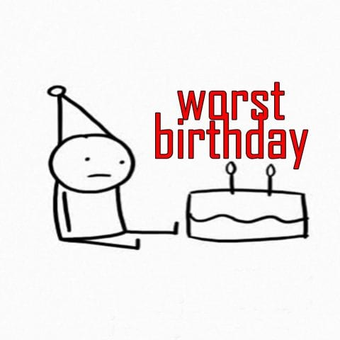 The WORST birthday of my life…